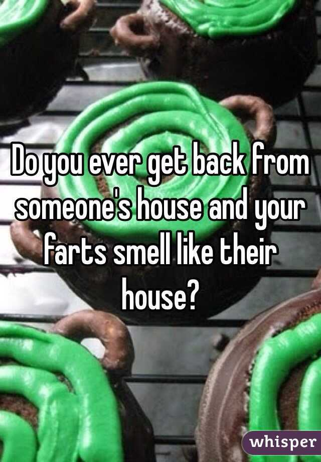 Do you ever get back from someone's house and your farts smell like their house?