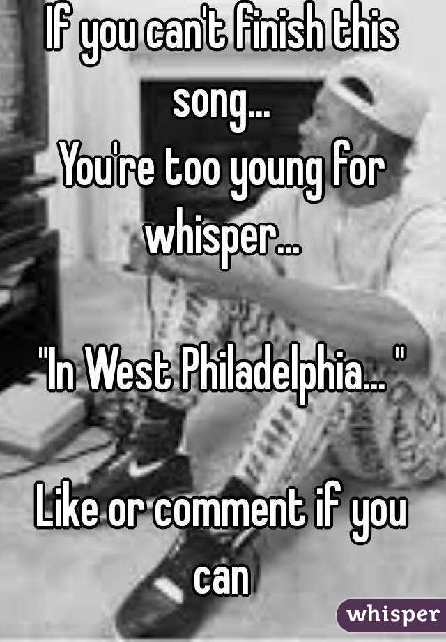 """If you can't finish this song...  You're too young for whisper...   """"In West Philadelphia... """"  Like or comment if you can"""