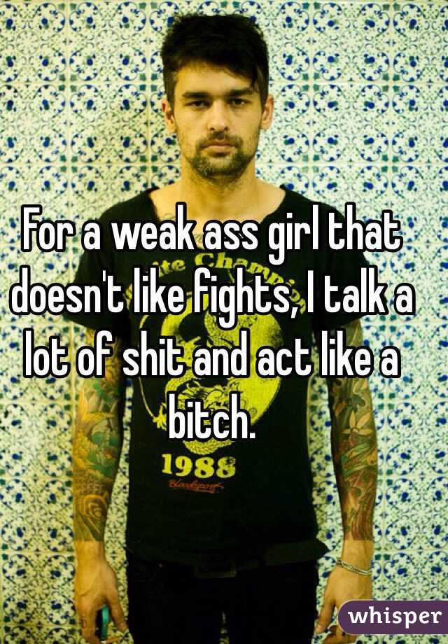For a weak ass girl that doesn't like fights, I talk a lot of shit and act like a bitch.