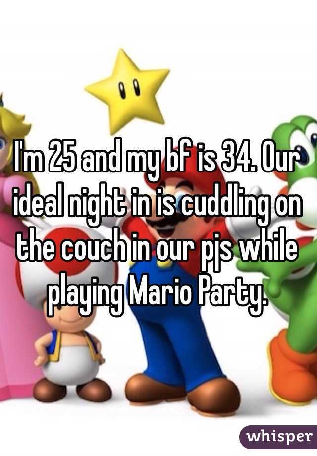 I'm 25 and my bf is 34. Our ideal night in is cuddling on the couch in our pjs while playing Mario Party.