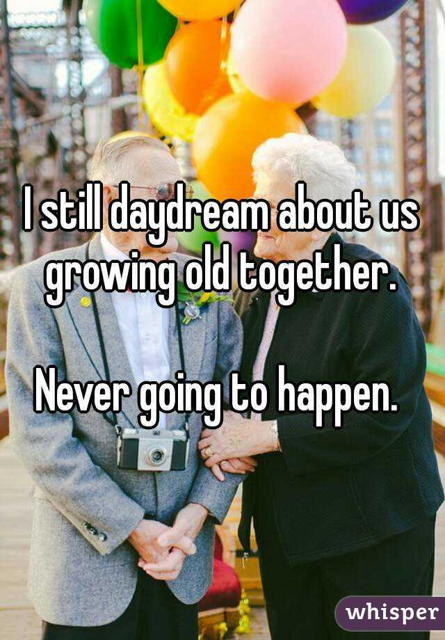 I still daydream about us growing old together.   Never going to happen.