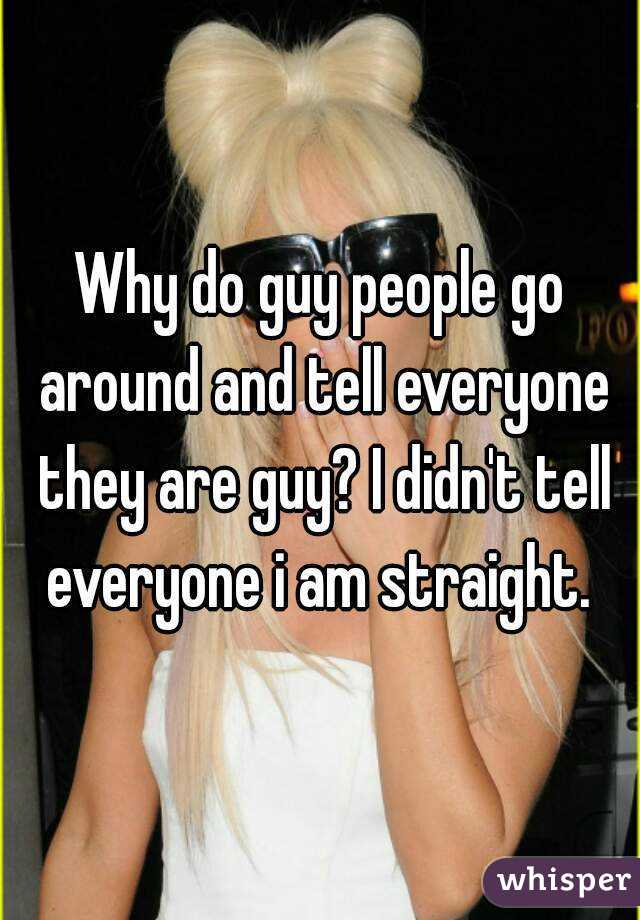 Why do guy people go around and tell everyone they are guy? I didn't tell everyone i am straight.