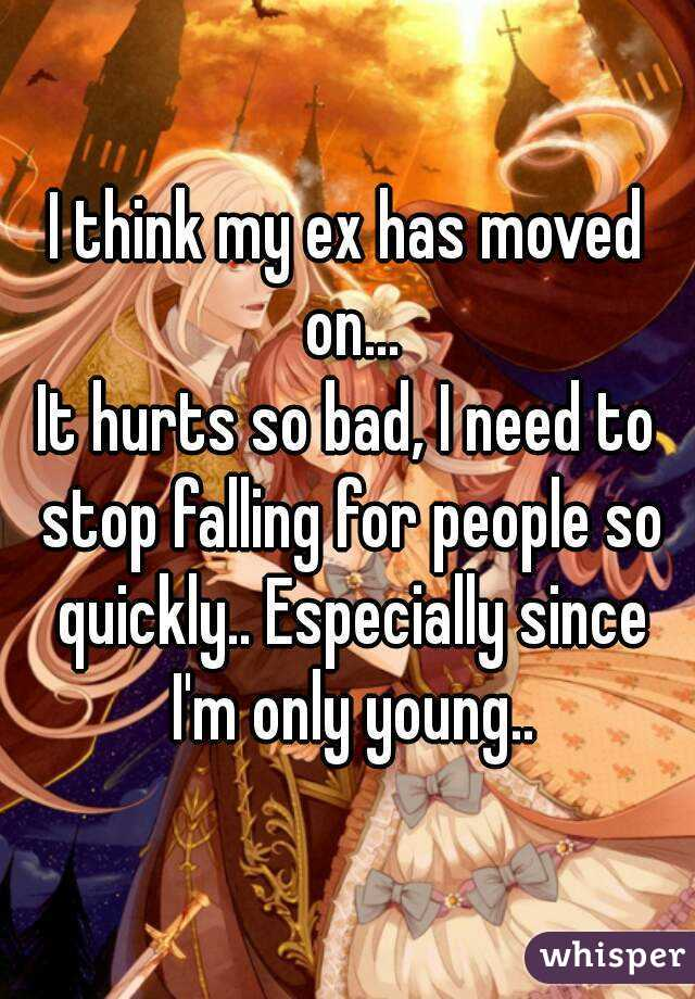 I think my ex has moved on... It hurts so bad, I need to stop falling for people so quickly.. Especially since I'm only young..