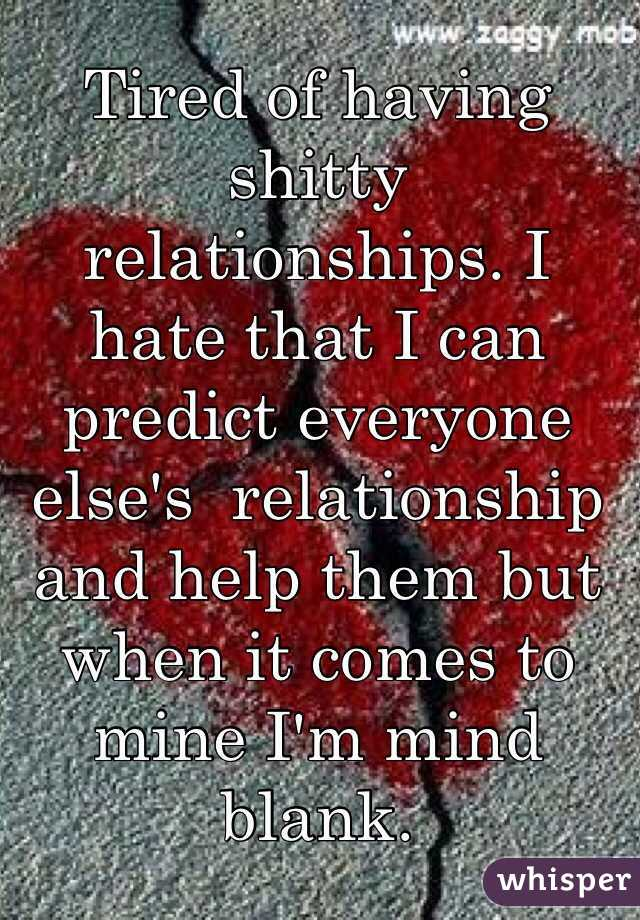 Tired of having shitty relationships. I hate that I can predict everyone else's  relationship and help them but when it comes to mine I'm mind blank.