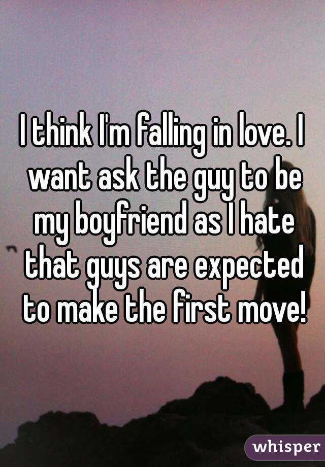 I think I'm falling in love. I want ask the guy to be my boyfriend as I hate that guys are expected to make the first move!