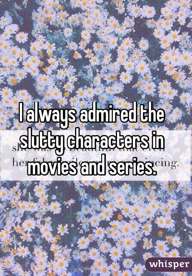 I always admired the slutty characters in movies and series.