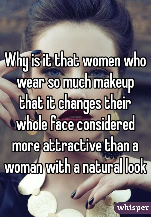 Why is it that women who wear so much makeup that it changes their whole face considered more attractive than a woman with a natural look