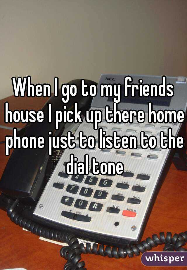 When I go to my friends house I pick up there home phone just to listen to the dial tone