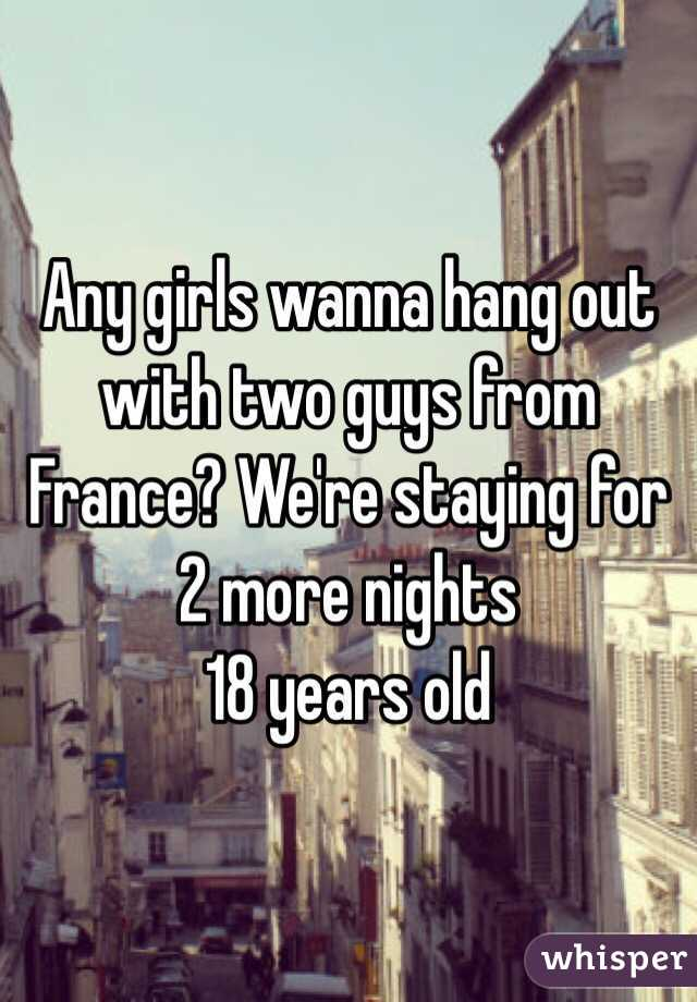 Any girls wanna hang out with two guys from France? We're staying for 2 more nights  18 years old
