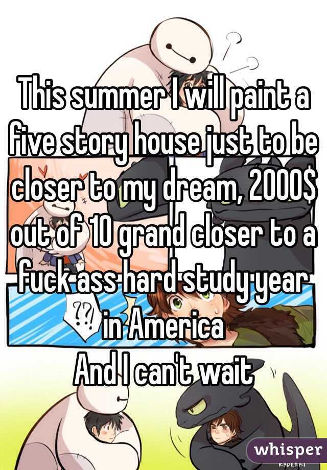 This summer I will paint a five story house just to be closer to my dream, 2000$ out of 10 grand closer to a fuck ass hard study year in America And I can't wait