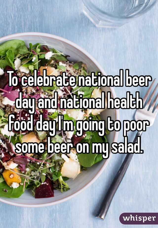 To celebrate national beer day and national health food day I'm going to poor some beer on my salad.