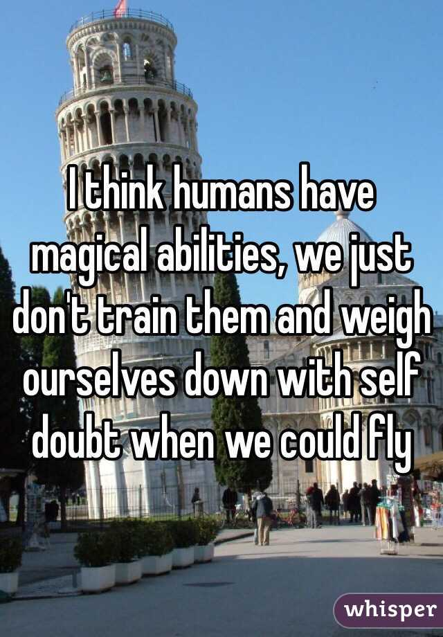 I think humans have magical abilities, we just don't train them and weigh ourselves down with self doubt when we could fly