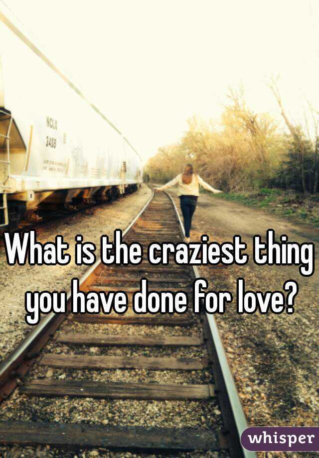 What is the craziest thing you have done for love?