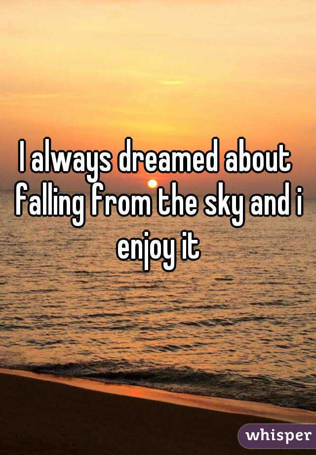 I always dreamed about falling from the sky and i enjoy it