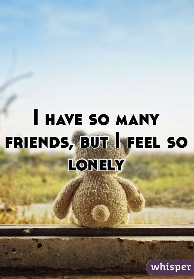 I have so many friends, but I feel so lonely