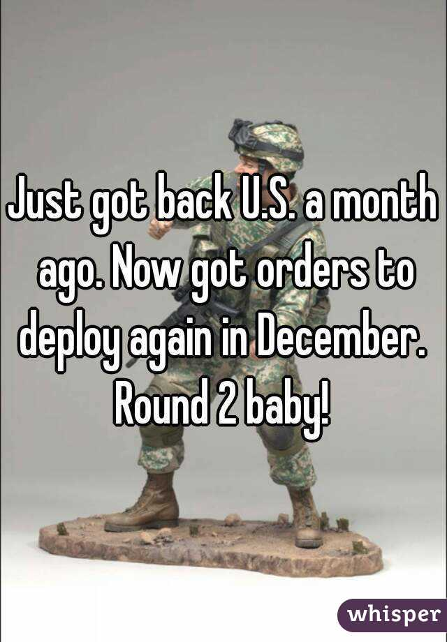 Just got back U.S. a month ago. Now got orders to deploy again in December.  Round 2 baby!