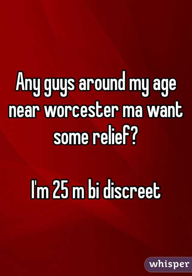 Any guys around my age near worcester ma want some relief?   I'm 25 m bi discreet