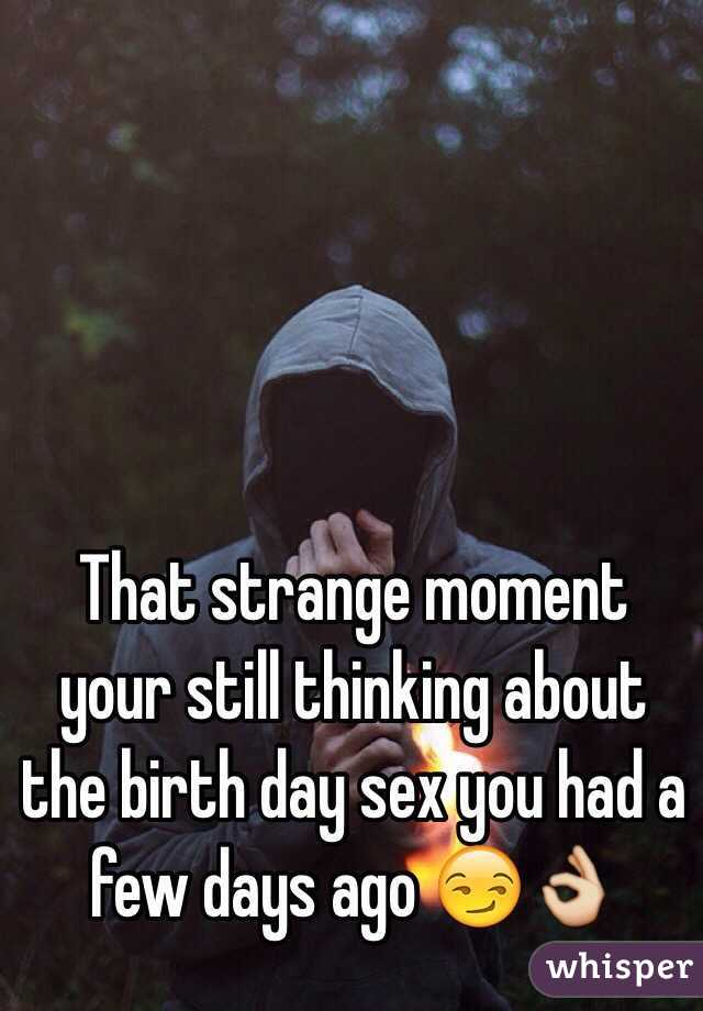 That strange moment your still thinking about the birth day sex you had a few days ago 😏👌