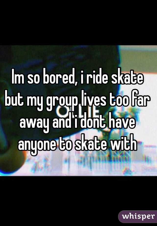 Im so bored, i ride skate but my group lives too far away and i dont have anyone to skate with