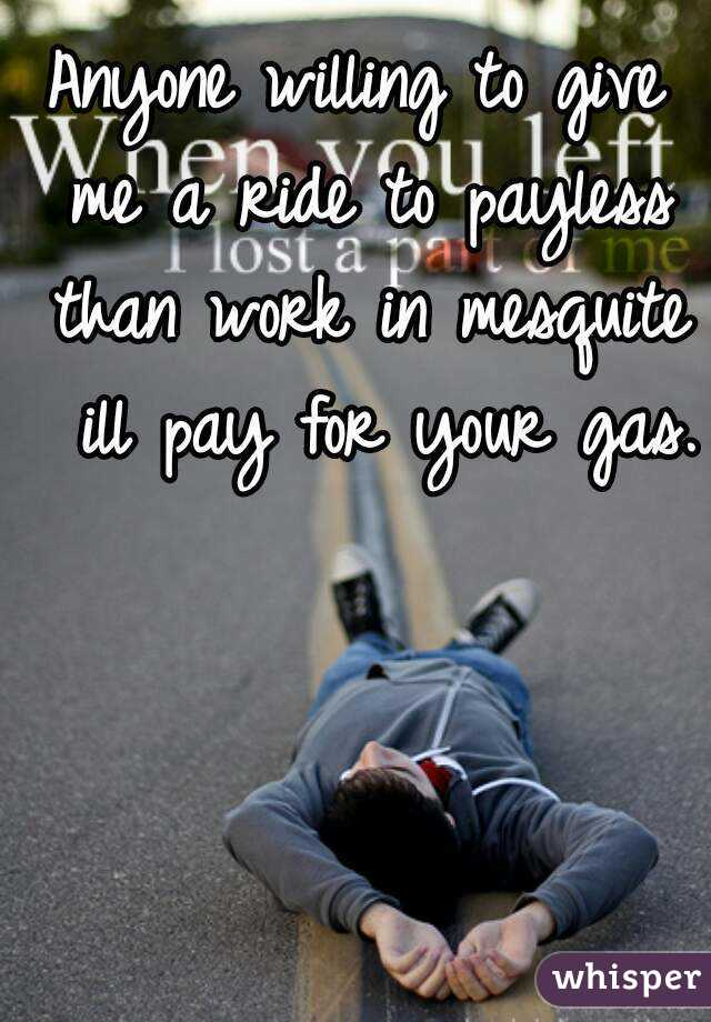 Anyone willing to give me a ride to payless than work in mesquite  ill pay for your gas.