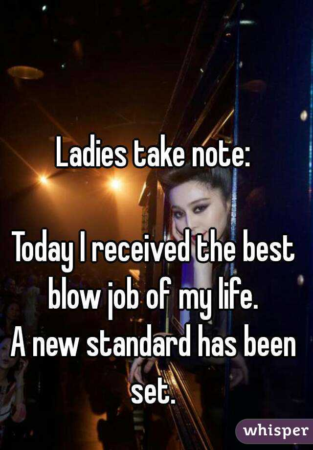 Ladies take note:  Today I received the best blow job of my life.  A new standard has been set.