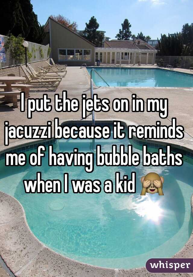 I put the jets on in my jacuzzi because it reminds me of having bubble baths when I was a kid 🙈