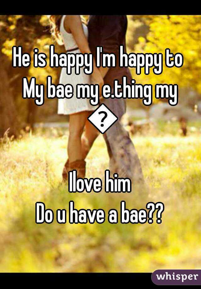 He is happy I'm happy to  My bae my e.thing my 🌍 Ilove him Do u have a bae??