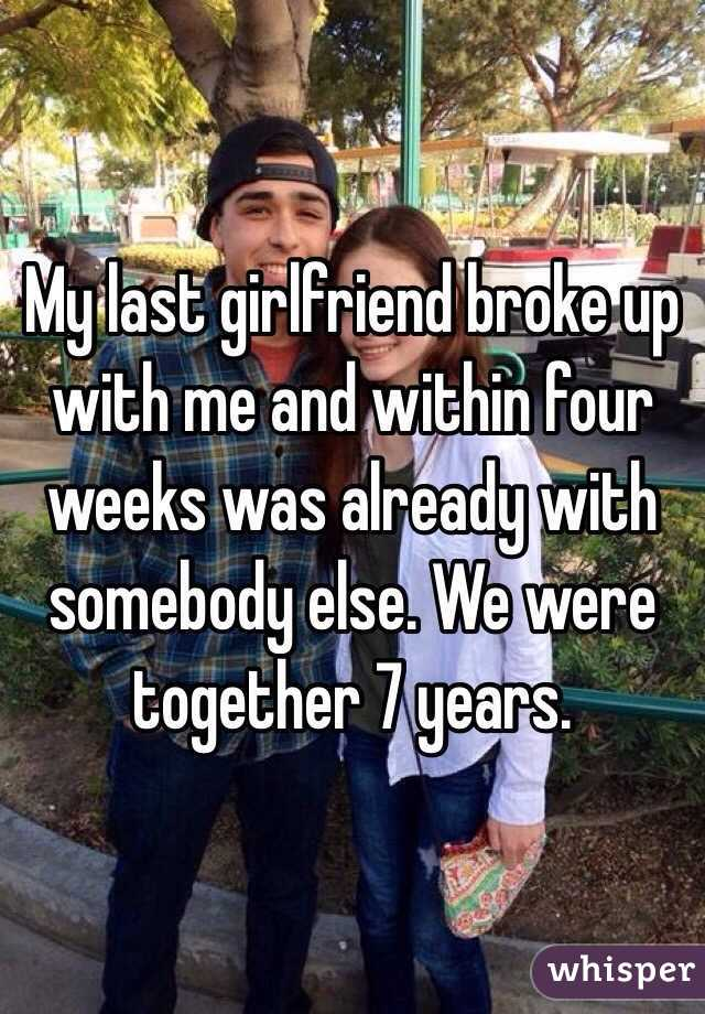 My last girlfriend broke up with me and within four weeks was already with somebody else. We were together 7 years.