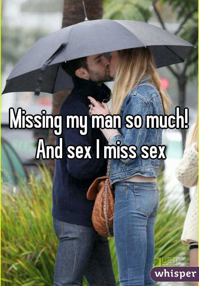 Missing my man so much! And sex I miss sex