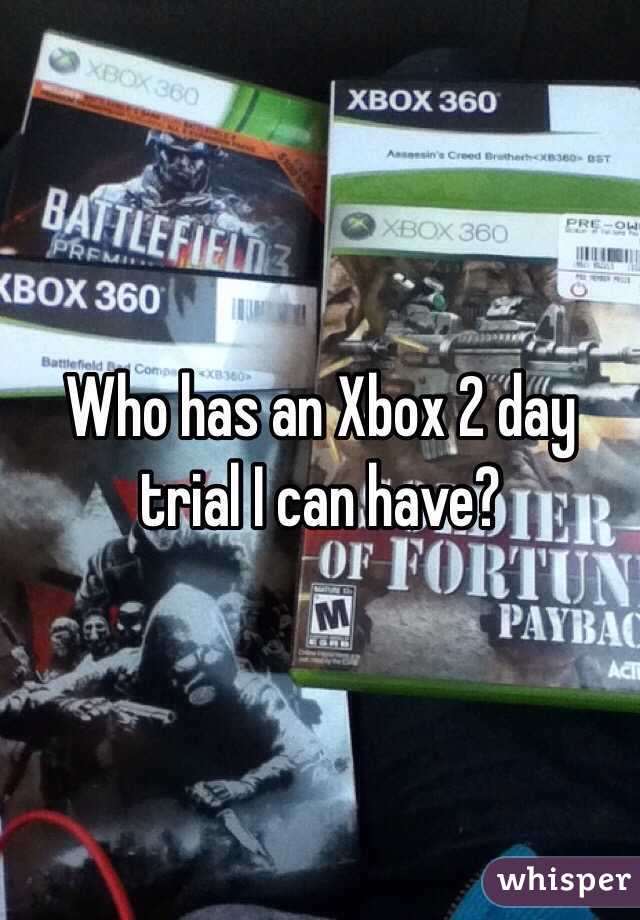 Who has an Xbox 2 day trial I can have?