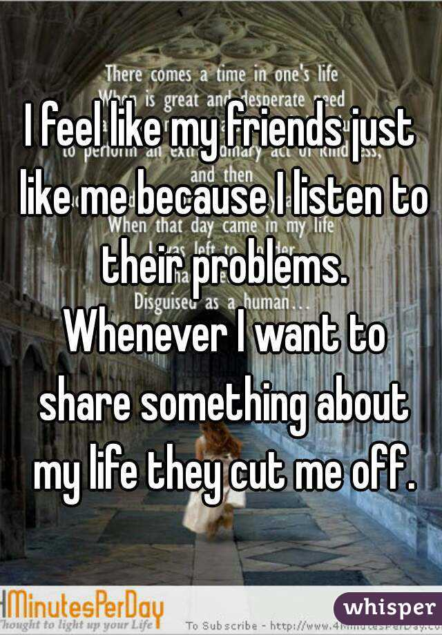 I feel like my friends just like me because I listen to their problems. Whenever I want to share something about my life they cut me off.