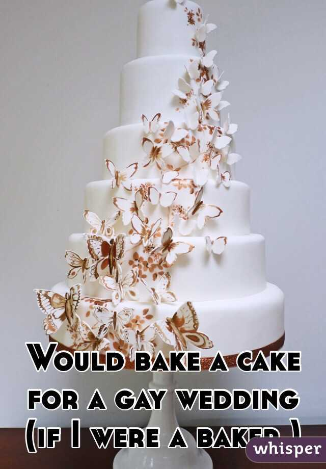 Would bake a cake for a gay wedding (if I were a baker.)