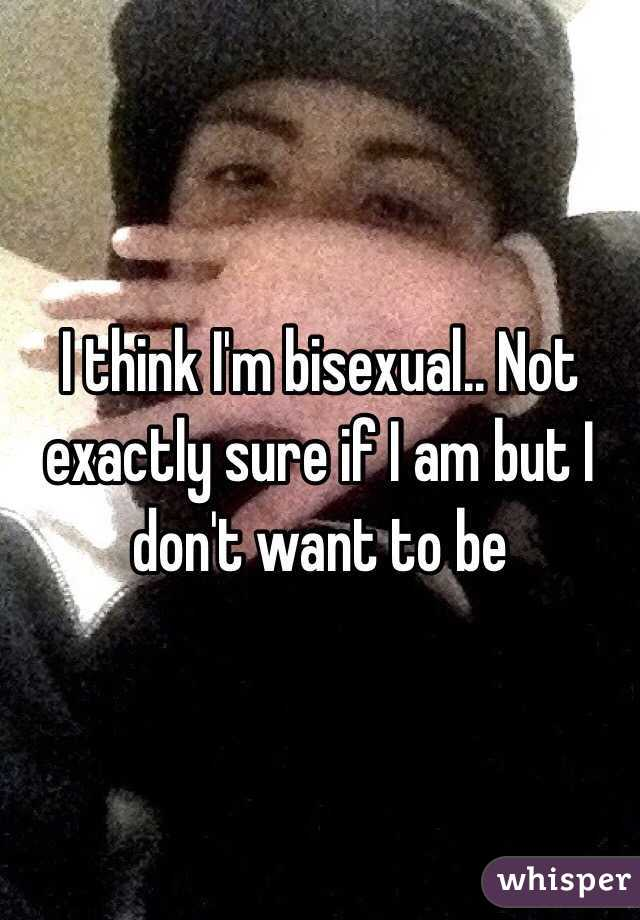 I think I'm bisexual.. Not exactly sure if I am but I don't want to be