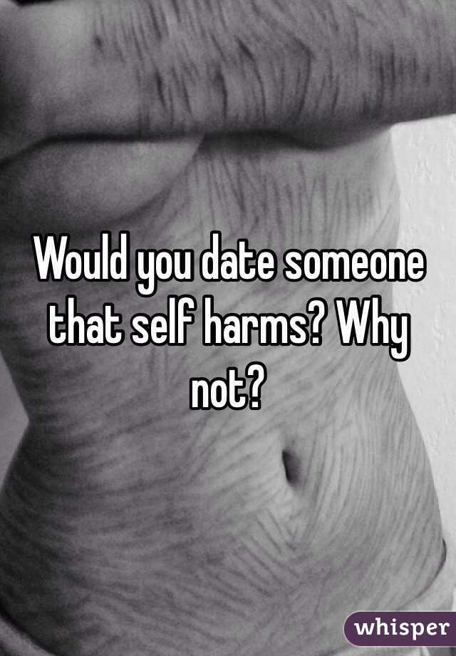 Would you date someone that self harms? Why not?
