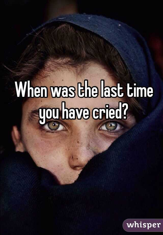 When was the last time you have cried?