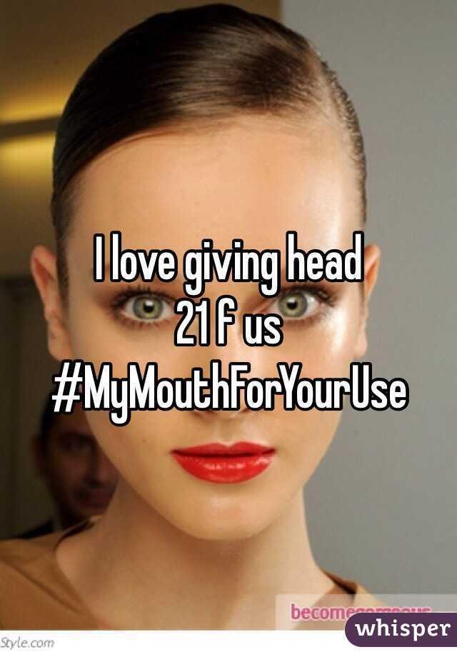 I love giving head  21 f us #MyMouthForYourUse