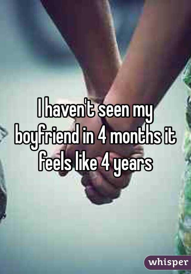 I haven't seen my boyfriend in 4 months it feels like 4 years