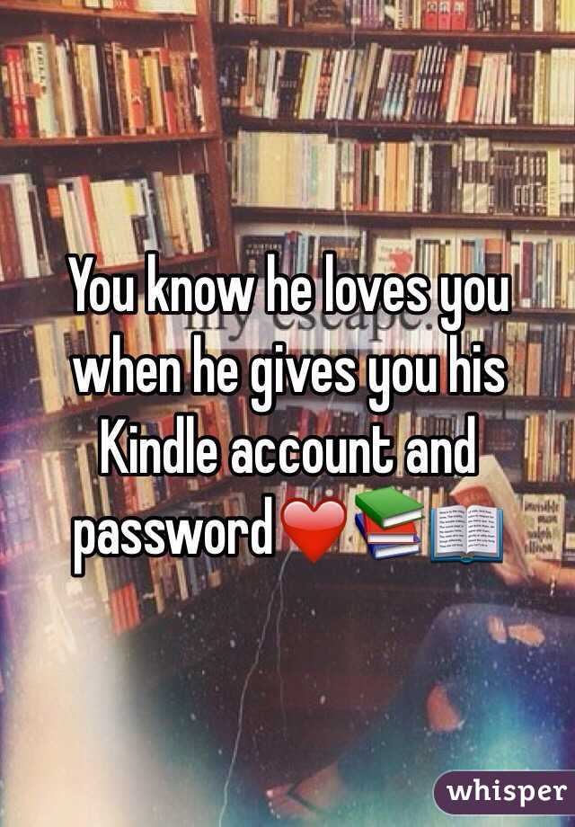 You know he loves you when he gives you his Kindle account and password❤️📚📖