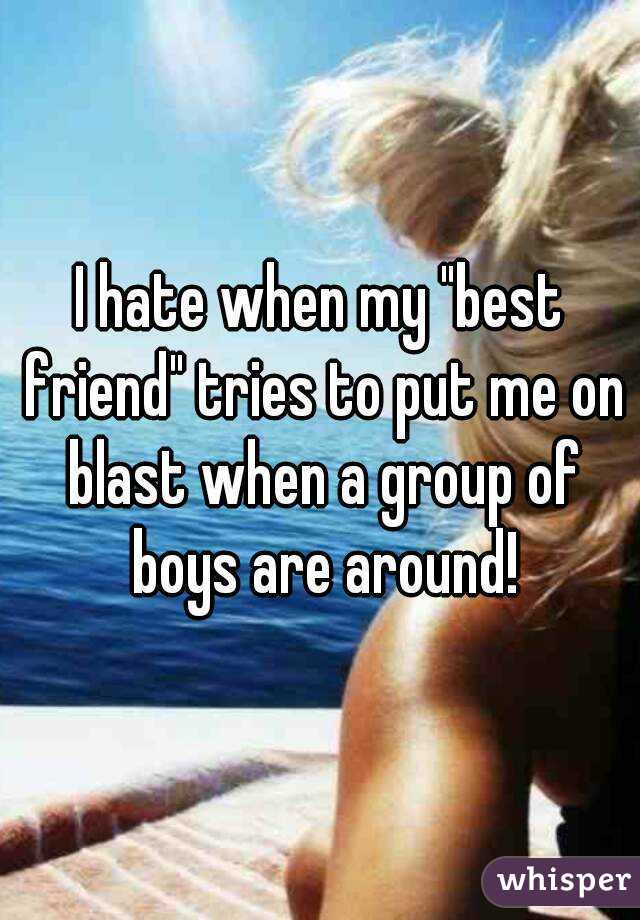 """I hate when my """"best friend"""" tries to put me on blast when a group of boys are around!"""