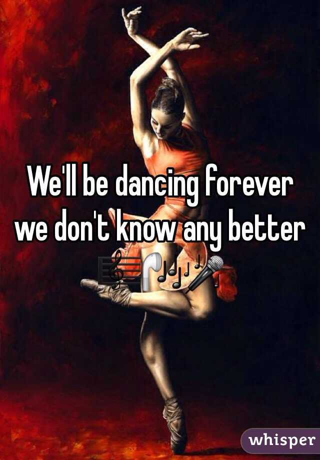 We'll be dancing forever we don't know any better 🎼🎧🎤