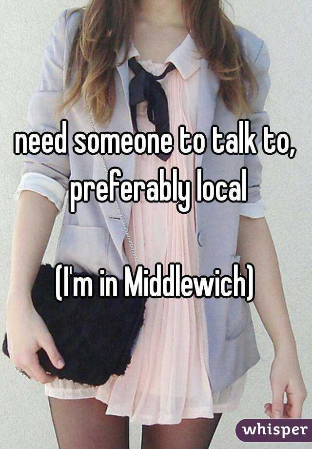 need someone to talk to, preferably local  (I'm in Middlewich)