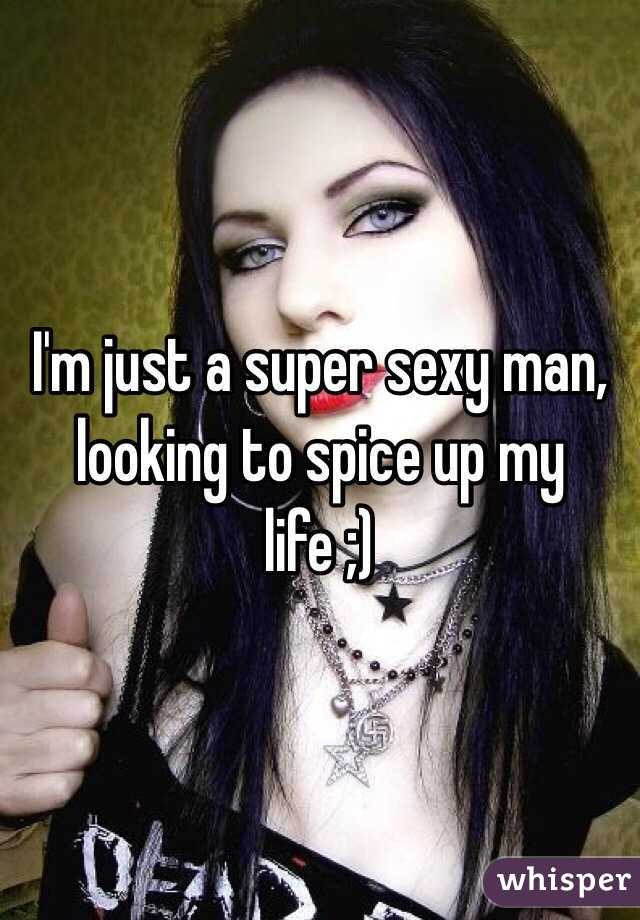 I'm just a super sexy man, looking to spice up my life ;)
