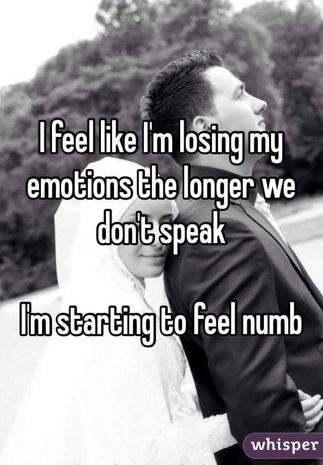 I feel like I'm losing my emotions the longer we don't speak   I'm starting to feel numb