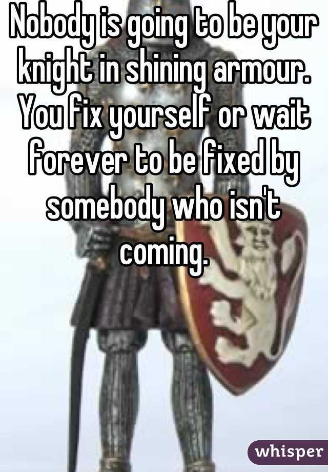 Nobody is going to be your knight in shining armour. You fix yourself or wait forever to be fixed by somebody who isn't coming.