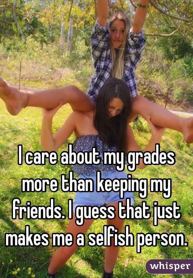 I care about my grades more than keeping my friends. I guess that just makes me a selfish person.