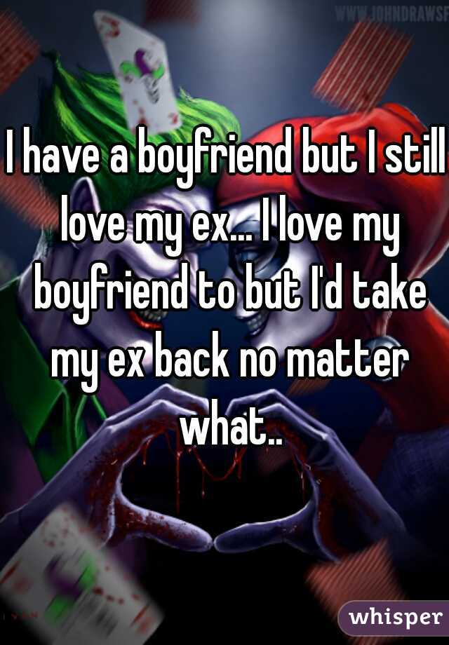 I have a boyfriend but I still love my ex... I love my boyfriend to but I'd take my ex back no matter what..