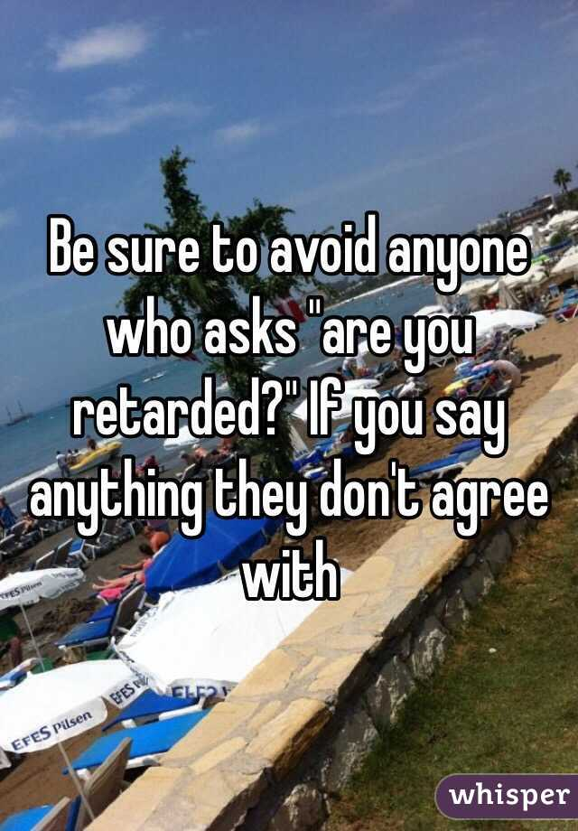 """Be sure to avoid anyone who asks """"are you retarded?"""" If you say anything they don't agree with"""
