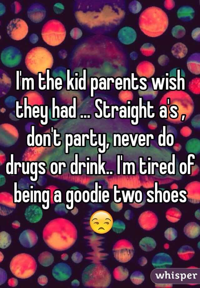 I'm the kid parents wish they had ... Straight a's , don't party, never do drugs or drink.. I'm tired of being a goodie two shoes 😒