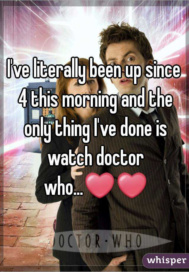 I've literally been up since 4 this morning and the only thing I've done is watch doctor who...❤❤