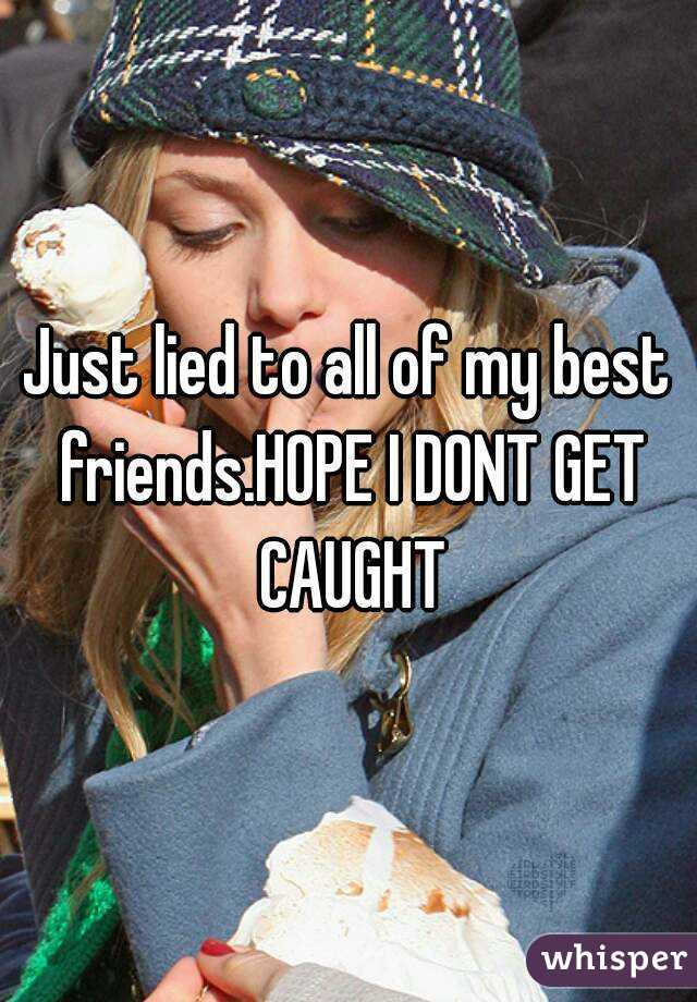 Just lied to all of my best friends.HOPE I DONT GET CAUGHT